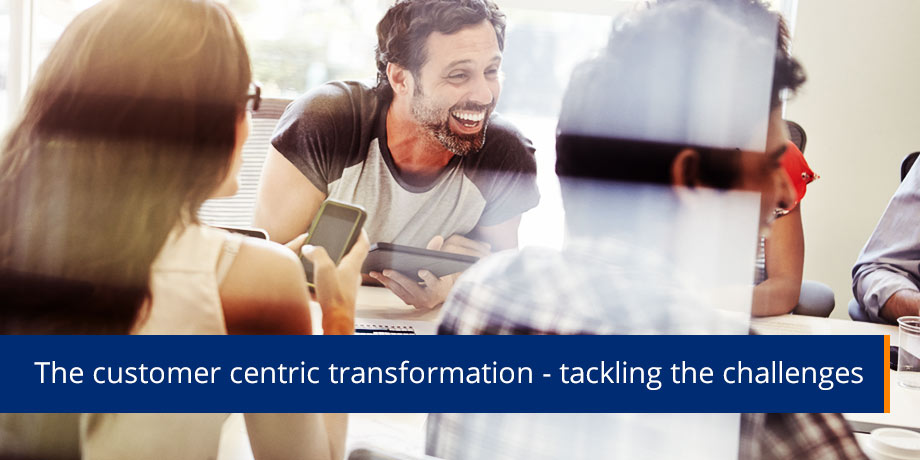 Transforming to a customer centric approach is easier said than done