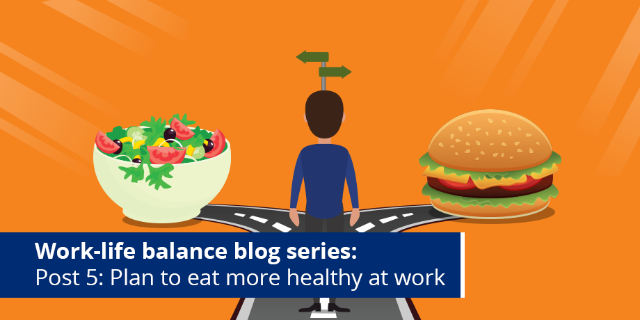 Break those bad eating habits at work - Post 5: #WorkLifeBalance blog series